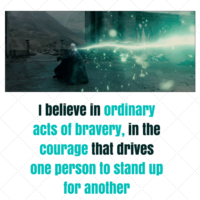 I believe in ordinary acts of bravery, in the courage that drives one person to stand up for another
