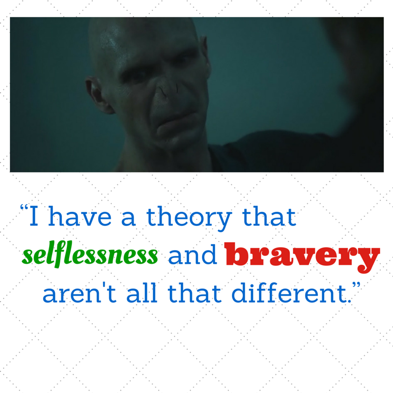 I have a theory that selflessness and bravery arent all that different