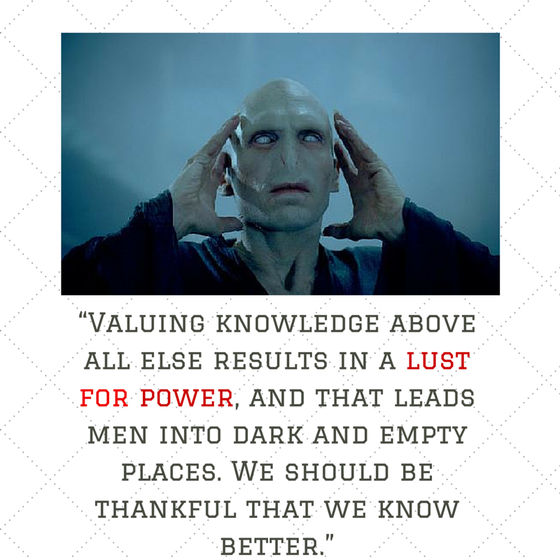 valuing knowledge above all else results in a lust for power and that leads men into dark and empty places. we should be thankful we know better.